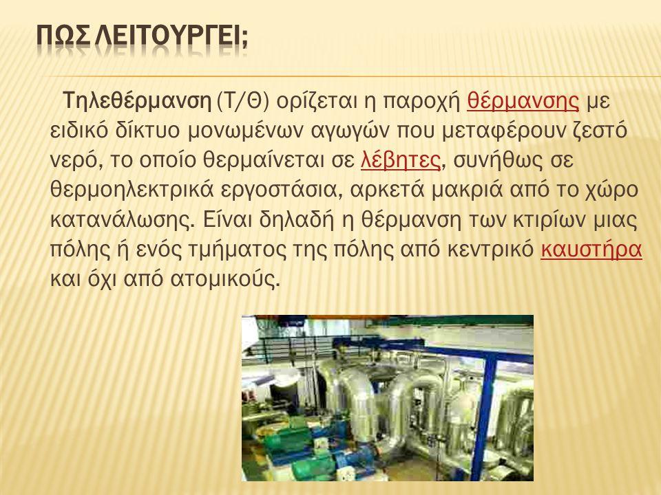 Τηλεθέρμανση (Τ/Θ) ορίζεται η παροχή θέρμανσης με ειδικό δίκτυο μονωμένων αγωγών που μεταφέρουν ζεστό νερό, το οποίο θερμαίνεται σε λέβητες, συνήθως σ