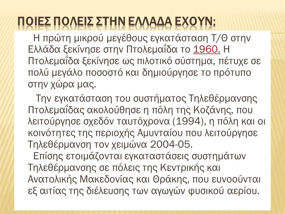 H πρώτη μικρού μεγέθους εγκατάσταση Τ/Θ στην Ελλάδα ξεκίνησε στην Πτολεμαΐδα το 1960. Η Πτολεμαΐδα ξεκίνησε ως πιλοτικό σύστημα, πέτυχε σε πολύ μεγάλο