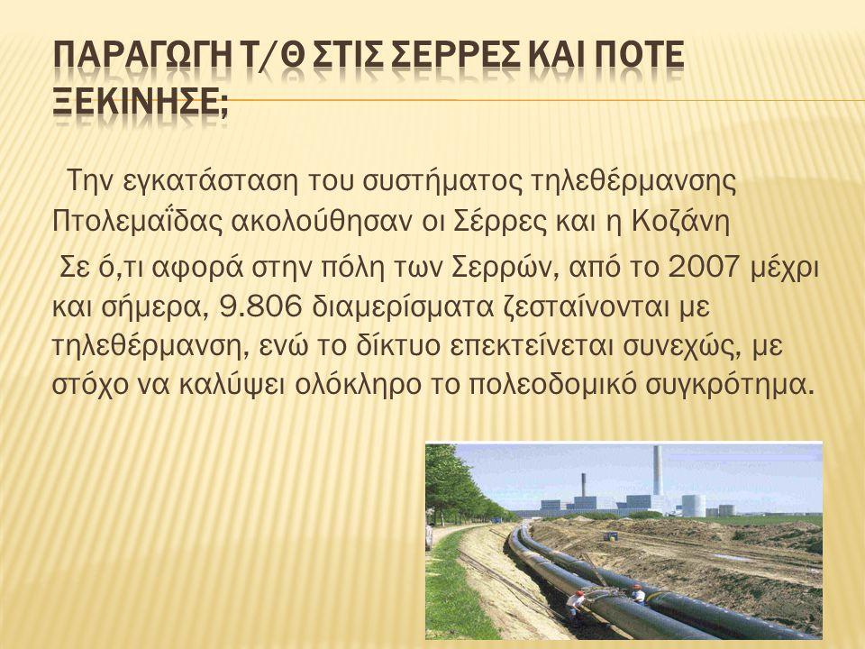 Την εγκατάσταση του συστήματος τηλεθέρμανσης Πτολεμαΐδας ακολούθησαν οι Σέρρες και η Κοζάνη Σε ό,τι αφορά στην πόλη των Σερρών, από το 2007 μέχρι και