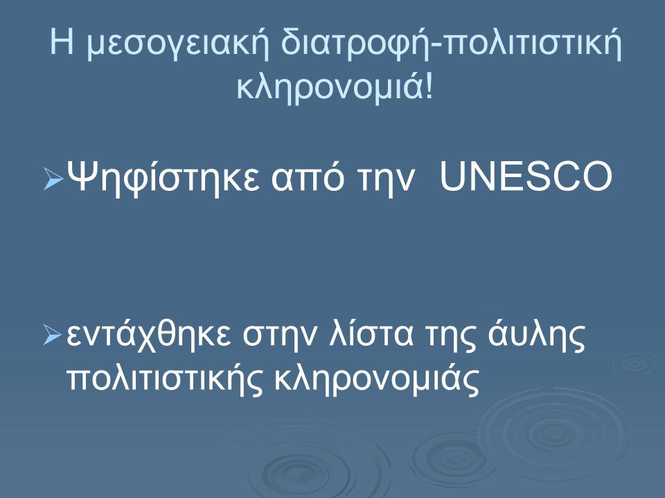Η μεσογειακή διατροφή-πολιτιστική κληρονομιά!   Ψηφίστηκε από την UNESCO   εντάχθηκε στην λίστα της άυλης πολιτιστικής κληρονομιάς