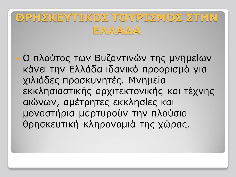 ΘΡΗΣΚΕΥΤΙΚΟΣ ΤΟΥΡΙΣΜΟΣ ΣΤΗΝ ΕΛΛΑΔΑ Ο πλούτος των Βυζαντινών της μνημείων κάνει την Ελλάδα ιδανικό προορισμό για χιλιάδες προσκυνητές.
