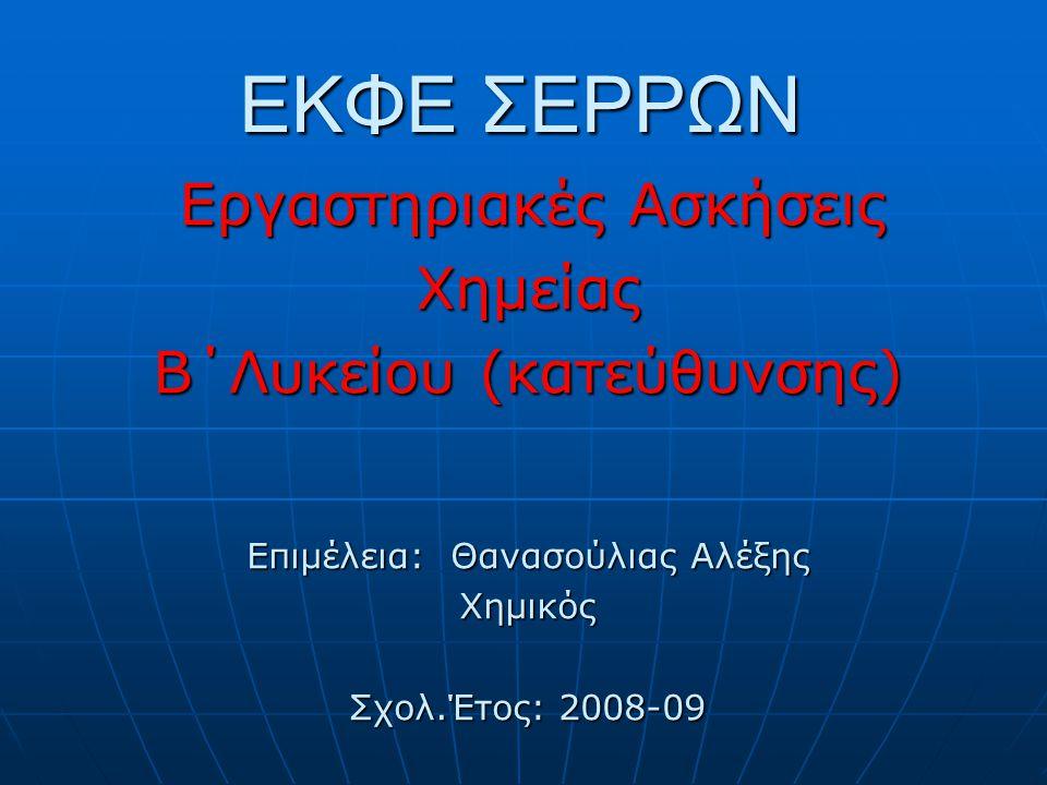 ΕΚΦΕ ΣΕΡΡΩΝ Εργαστηριακές Ασκήσεις Εργαστηριακές ΑσκήσειςΧημείας B΄Λυκείου (κατεύθυνσης) Επιμέλεια: Θανασούλιας Αλέξης Χημικός Σχολ.Έτος: 2008-09