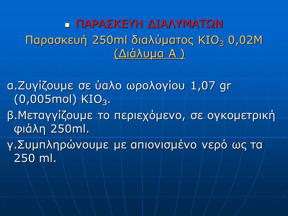 ΠΑΡΑΣΚΕΥΗ ΔΙΑΛΥΜΑΤΩΝ ΠΑΡΑΣΚΕΥΗ ΔΙΑΛΥΜΑΤΩΝ Παρασκευή 250ml διαλύματος ΚΙΟ 3 0,02Μ (Διάλυμα A ) α.Ζυγίζουμε σε ύαλο ωρολογίου 1,07 gr (0,005mol) KIO 3.