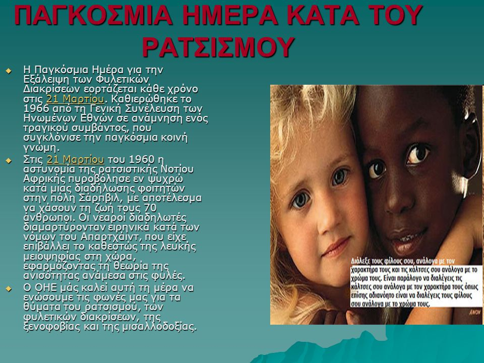 ΠΑΓΚΟΣΜΙΑ ΗΜΕΡΑ ΚΑΤΑ ΤΟΥ ΡΑΤΣΙΣΜΟΥ  Η Παγκόσμια Ημέρα για την Εξάλειψη των Φυλετικών Διακρίσεων εορτάζεται κάθε χρόνο στις 21 Μαρτίου.