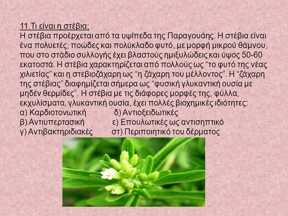11.Τι είναι η στέβια; Η στέβια προέρχεται από τα υψίπεδα της Παραγουάης. Η στέβια είναι ένα πολυετές, ποώδες και πολύκλαδο φυτό, με μορφή μικρού θάμνο