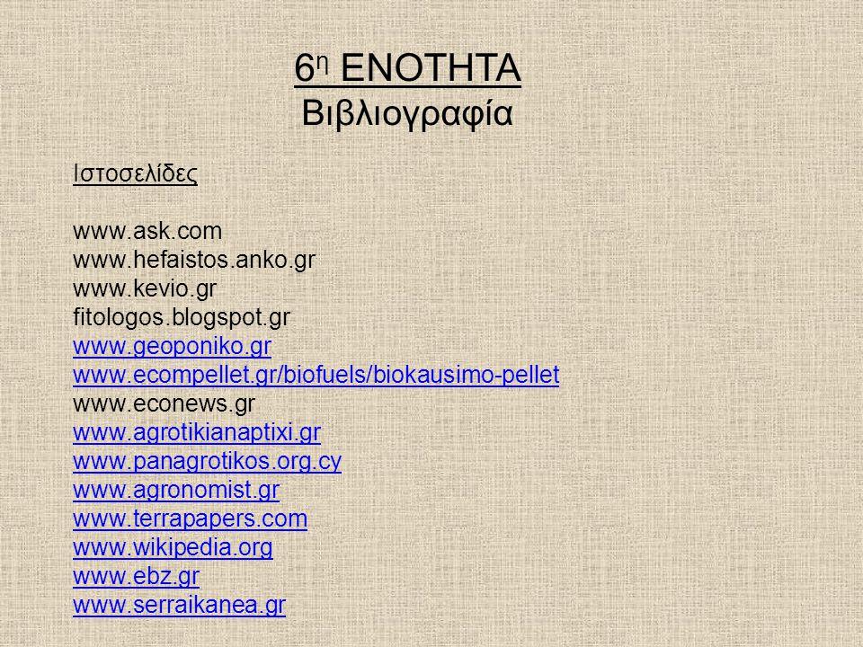 6 η ΕΝΟΤΗΤΑ Βιβλιογραφία Ιστοσελίδες www.ask.com www.hefaistos.anko.gr www.kevio.gr fitologos.blogspot.gr www.geoponiko.gr www.ecompellet.gr/biofuels/biokausimo-pellet www.econews.gr www.agrotikianaptixi.gr www.panagrotikos.org.cy www.agronomist.gr www.terrapapers.com www.wikipedia.org www.ebz.gr www.serraikanea.gr
