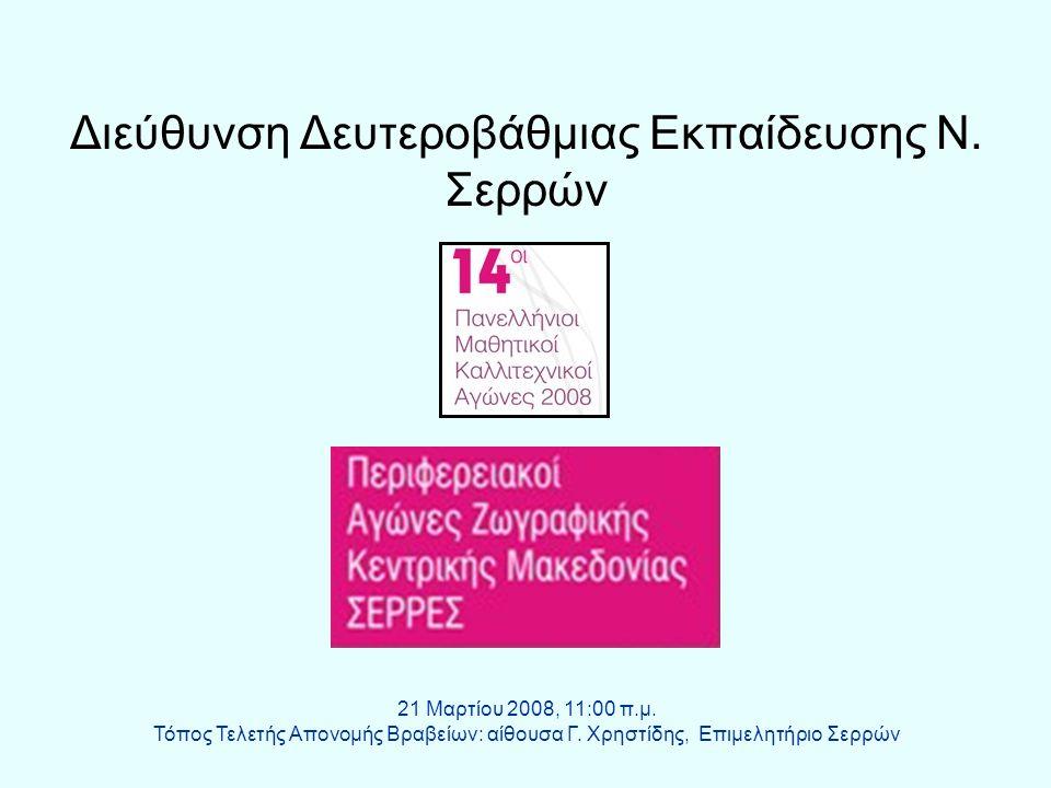 Διεύθυνση Δευτεροβάθμιας Εκπαίδευσης Ν. Σερρών 21 Μαρτίου 2008, 11:00 π.μ. Τόπος Τελετής Απονομής Βραβείων: αίθουσα Γ. Χρηστίδης, Επιμελητήριο Σερρών