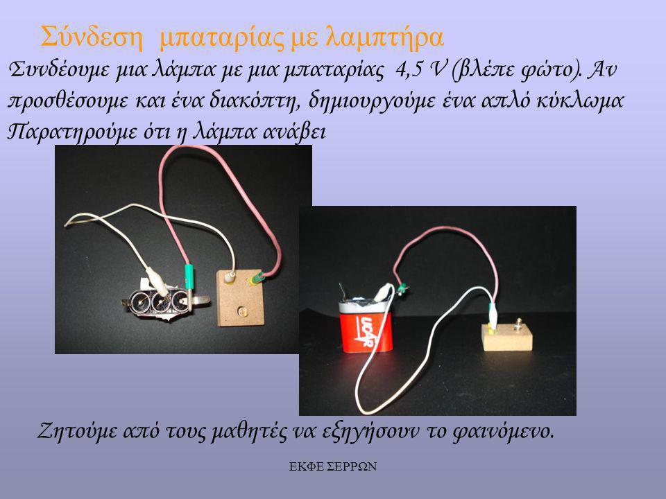 ΕΚΦΕ ΣΕΡΡΩΝ Σύνδεση μπαταρίας με λαμπτήρα Ζητούμε από τους μαθητές να εξηγήσουν το φαινόμενο. Συνδέουμε μια λάμπα με μια μπαταρίας 4,5 V (βλέπε φώτο).