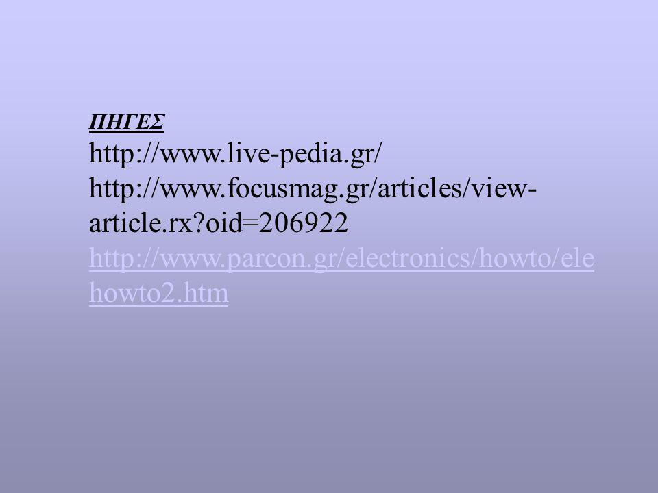 ΠΗΓΕΣ http://www.live-pedia.gr/ http://www.focusmag.gr/articles/view- article.rx?oid=206922 http://www.parcon.gr/electronics/howto/ele howto2.htm