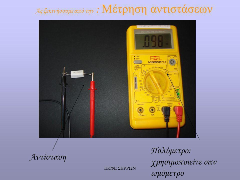 ΕΚΦΕ ΣΕΡΡΩΝ Ας ξεκινήσουμε από την : Μέτρηση αντιστάσεων Πολύμετρο: χρησιμοποιείτε σαν ωμόμετρο Αντίσταση