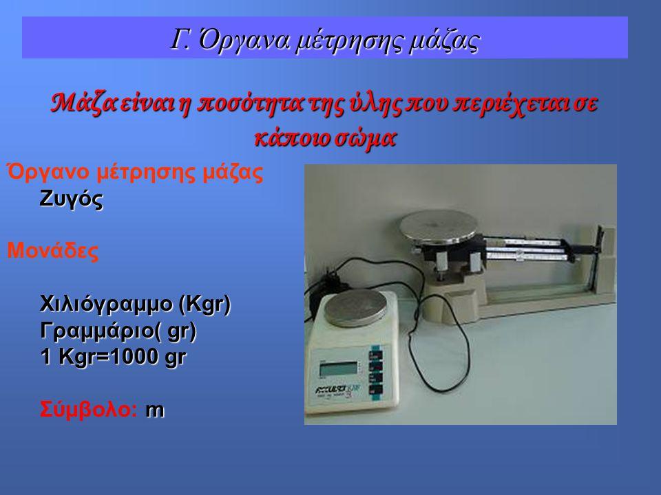 Όργανο μέτρησης μάζαςΖυγός Μονάδες Χιλιόγραμμο (Kgr) Γραμμάριο( gr) 1 Kgr=1000 gr m Σύμβολο: m Μάζα είναι η ποσότητα της ύλης που περιέχεται σε κάποιο σώμα Γ.