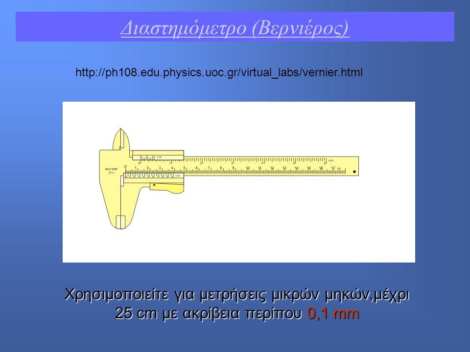 http://ph108.edu.physics.uoc.gr/virtual_labs/vernier.html Διαστημόμετρο (Βερνιέρος) Χρησιμοποιείτε για μετρήσεις μικρών μηκών,μέχρι 25 cm με ακρίβεια περίπου 0,1 mm