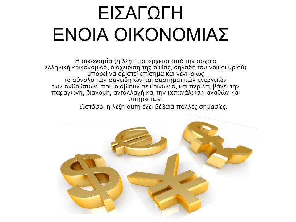 ΕΙΣΑΓΩΓΗ ΕΝΟΙΑ ΟΙΚΟΝΟΜΙΑΣ Η οικονομία (η λέξη προέρχεται από την αρχαία ελληνική «οικονομία», διαχείριση της οικίας, δηλαδή του νοικοκυριού) μπορεί να