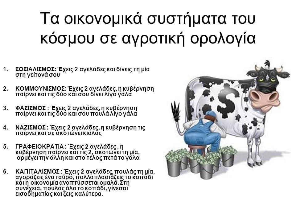 Οικονομικά συστήματα χωρών σε αγροτική ορολογία 1.ΑΜΕΡΙΚΑΝΙΚΗ ΟΙΚΟΝΟΜΙΑ: Έχεις 2 αγελάδες, πουλάς τη μία και αναγκάζεις την άλλη να παράγει το γάλα που αντιστοιχεί σε 4 αγελάδες.