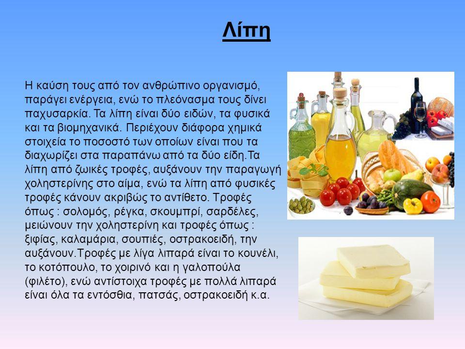 Λίπη Η καύση τους από τον ανθρώπινο οργανισμό, παράγει ενέργεια, ενώ το πλεόνασμα τους δίνει παχυσαρκία. Τα λίπη είναι δύο ειδών, τα φυσικά και τα βιο