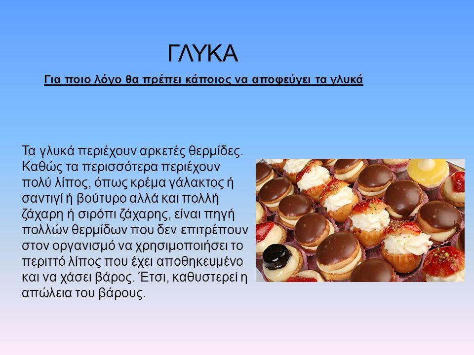 ΓΛΥΚΑ Τα γλυκά περιέχουν αρκετές θερμίδες. Καθώς τα περισσότερα περιέχουν πολύ λίπος, όπως κρέμα γάλακτος ή σαντιγί ή βούτυρο αλλά και πολλή ζάχαρη ή
