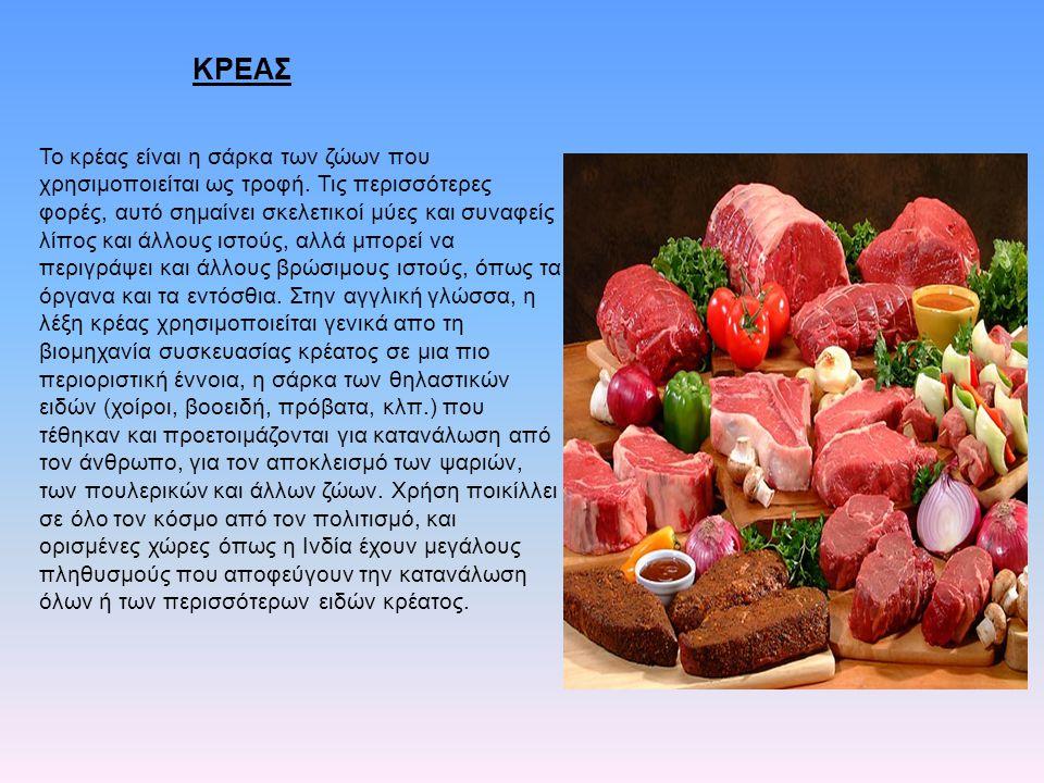 ΚΡΕΑΣ Το κρέας είναι η σάρκα των ζώων που χρησιμοποιείται ως τροφή. Τις περισσότερες φορές, αυτό σημαίνει σκελετικοί μύες και συναφείς λίπος και άλλου