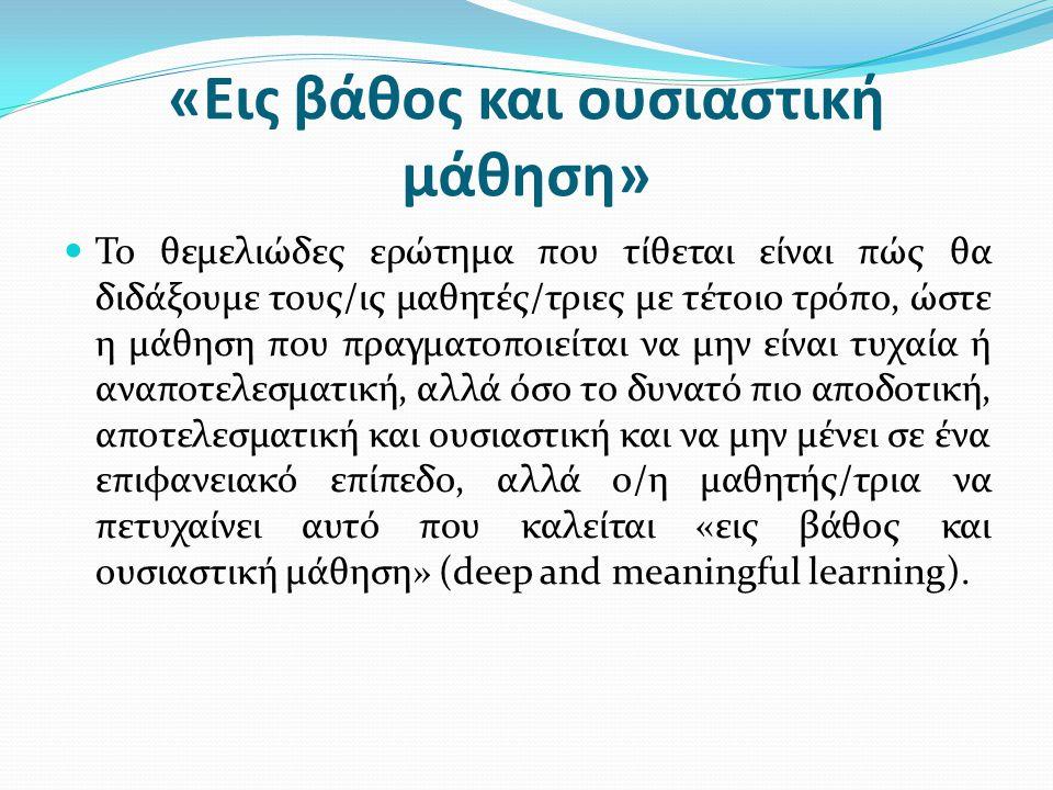 «Εις βάθος και ουσιαστική μάθηση» Το θεμελιώδες ερώτημα που τίθεται είναι πώς θα διδάξουμε τους/ις μαθητές/τριες με τέτοιο τρόπο, ώστε η μάθηση που πρ