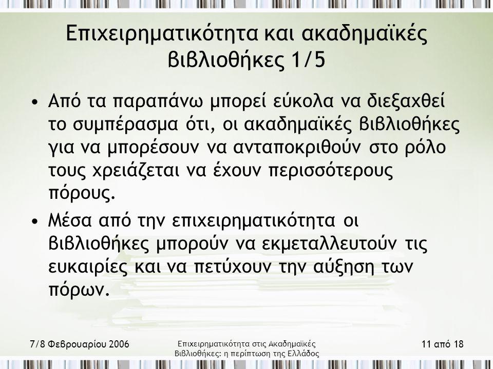 7/8 Φεβρουαρίου 2006 Επιχειρηματικότητα στις Ακαδημαϊκές Βιβλιοθήκες: η περίπτωση της Ελλάδος 11 από 18 Επιχειρηματικότητα και ακαδημαϊκές βιβλιοθήκες 1/5 Από τα παραπάνω μπορεί εύκολα να διεξαχθεί το συμπέρασμα ότι, οι ακαδημαϊκές βιβλιοθήκες για να μπορέσουν να ανταποκριθούν στο ρόλο τους χρειάζεται να έχουν περισσότερους πόρους.