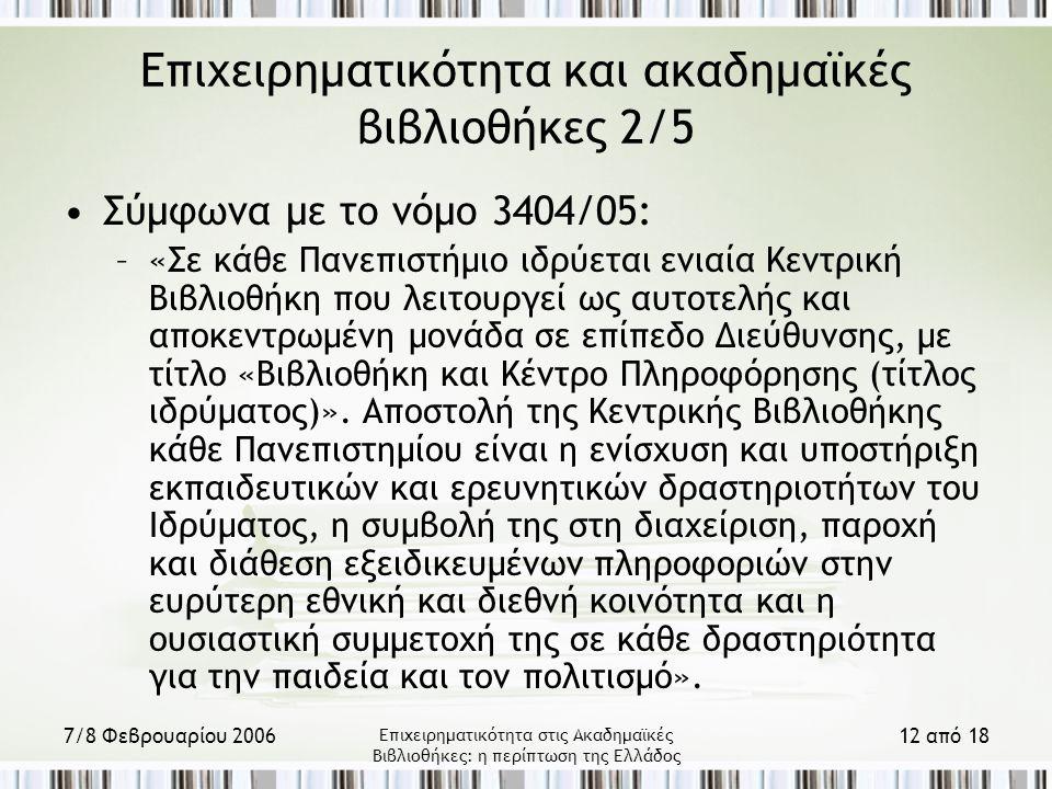 7/8 Φεβρουαρίου 2006 Επιχειρηματικότητα στις Ακαδημαϊκές Βιβλιοθήκες: η περίπτωση της Ελλάδος 12 από 18 Επιχειρηματικότητα και ακαδημαϊκές βιβλιοθήκες 2/5 Σύμφωνα με το νόμο 3404/05: –«Σε κάθε Πανεπιστήμιο ιδρύεται ενιαία Κεντρική Βιβλιοθήκη που λειτουργεί ως αυτοτελής και αποκεντρωμένη μονάδα σε επίπεδο Διεύθυνσης, με τίτλο «Βιβλιοθήκη και Κέντρο Πληροφόρησης (τίτλος ιδρύματος)».