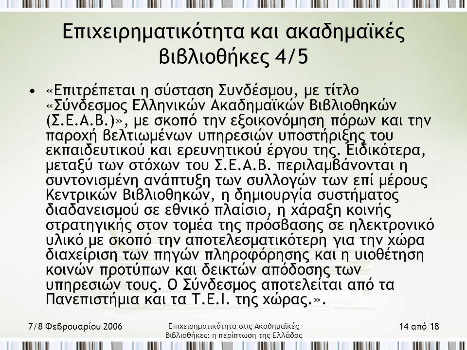 7/8 Φεβρουαρίου 2006 Επιχειρηματικότητα στις Ακαδημαϊκές Βιβλιοθήκες: η περίπτωση της Ελλάδος 14 από 18 Επιχειρηματικότητα και ακαδημαϊκές βιβλιοθήκες 4/5 «Επιτρέπεται η σύσταση Συνδέσμου, με τίτλο «Σύνδεσμος Ελληνικών Ακαδημαϊκών Βιβλιοθηκών (Σ.Ε.Α.Β.)», με σκοπό την εξοικονόμηση πόρων και την παροχή βελτιωμένων υπηρεσιών υποστήριξης του εκπαιδευτικού και ερευνητικού έργου της.