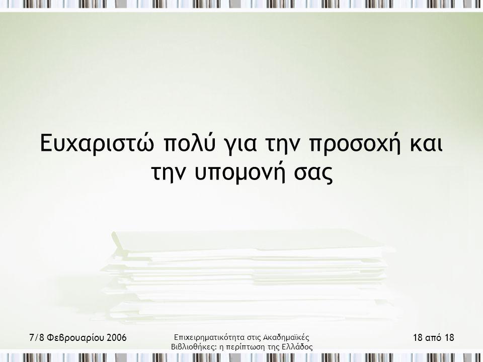 7/8 Φεβρουαρίου 2006 Επιχειρηματικότητα στις Ακαδημαϊκές Βιβλιοθήκες: η περίπτωση της Ελλάδος 18 από 18 Ευχαριστώ πολύ για την προσοχή και την υπομονή σας