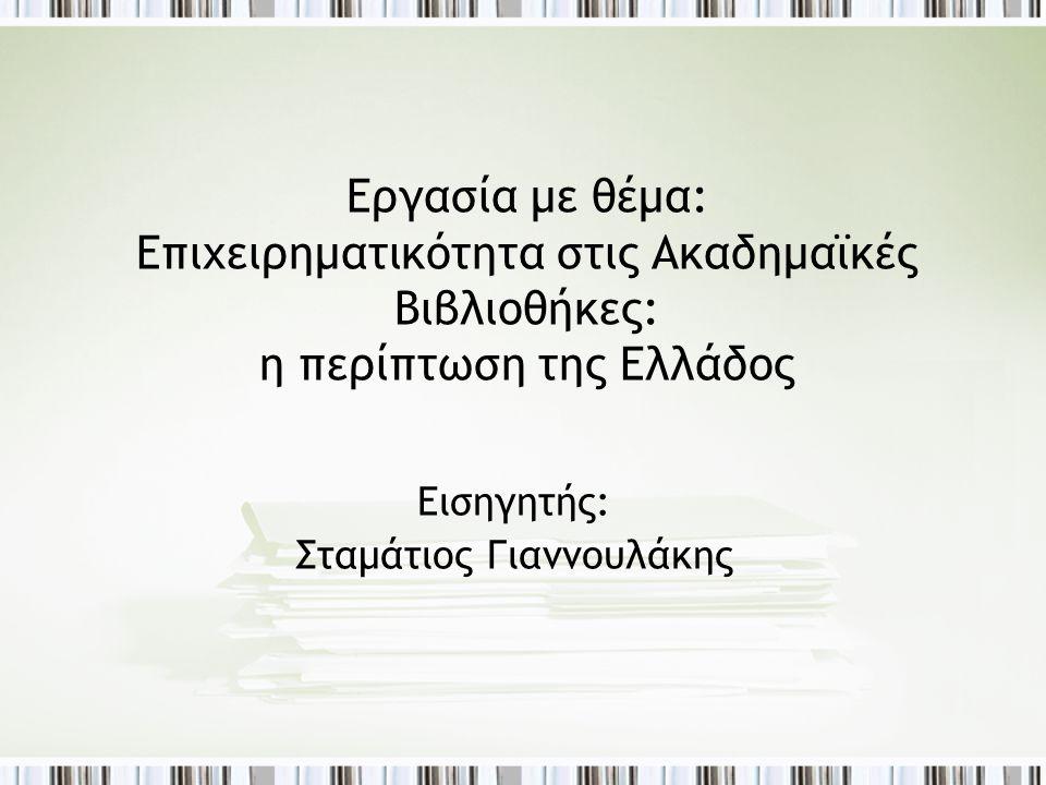 Εργασία με θέμα: Επιχειρηματικότητα στις Ακαδημαϊκές Βιβλιοθήκες: η περίπτωση της Ελλάδος Εισηγητής: Σταμάτιος Γιαννουλάκης