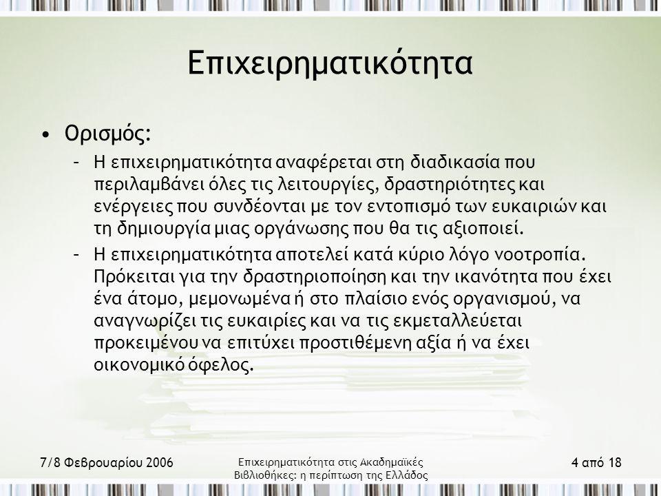 7/8 Φεβρουαρίου 2006 Επιχειρηματικότητα στις Ακαδημαϊκές Βιβλιοθήκες: η περίπτωση της Ελλάδος 4 από 18 Επιχειρηματικότητα Ορισμός: –Η επιχειρηματικότητα αναφέρεται στη διαδικασία που περιλαμβάνει όλες τις λειτουργίες, δραστηριότητες και ενέργειες που συνδέονται με τον εντοπισμό των ευκαιριών και τη δημιουργία μιας οργάνωσης που θα τις αξιοποιεί.