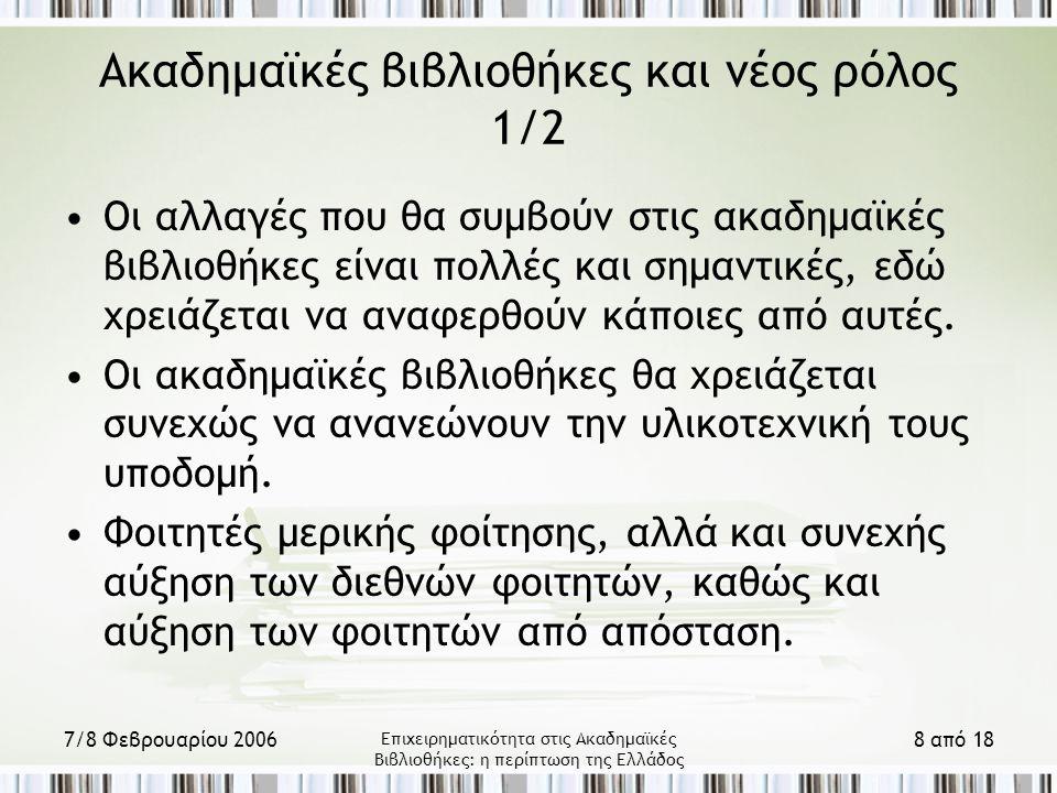 7/8 Φεβρουαρίου 2006 Επιχειρηματικότητα στις Ακαδημαϊκές Βιβλιοθήκες: η περίπτωση της Ελλάδος 8 από 18 Ακαδημαϊκές βιβλιοθήκες και νέος ρόλος 1/2 Οι αλλαγές που θα συμβούν στις ακαδημαϊκές βιβλιοθήκες είναι πολλές και σημαντικές, εδώ χρειάζεται να αναφερθούν κάποιες από αυτές.