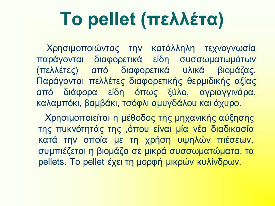 Το pellet (πελλέτα) Xρησιμοποιείται η μέθοδος της μηχανικής αύξησης της πυκνότητάς της,όπου είναι μία νέα διαδικασία κατά την οποία με τη χρήση υψηλών πιέσεων, συμπιέζεται η βιομάζα σε μικρά συσσωματώματα, τα pellets.