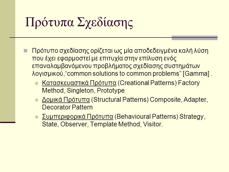 Πρότυπα Σχεδίασης Πρότυπο σχεδίασης ορίζεται ως μία αποδεδειγμένα καλή λύση που έχει εφαρμοστεί με επιτυχία στην επίλυση ενός επαναλαμβανόμενου προβλήματος σχεδίασης συστημάτων λογισμικού, common solutions to common problems [Gamma].