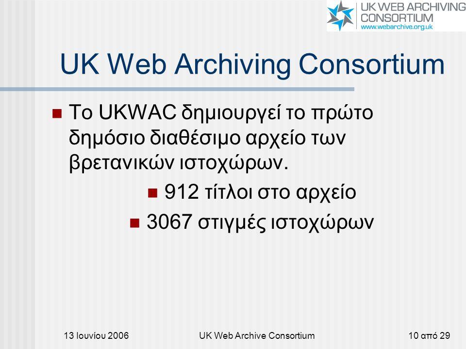 13 Ιουνίου 2006UK Web Archive Consortium10 από 29 UK Web Archiving Consortium Το UKWAC δημιουργεί το πρώτο δημόσιο διαθέσιμο αρχείο των βρετανικών ιστοχώρων.
