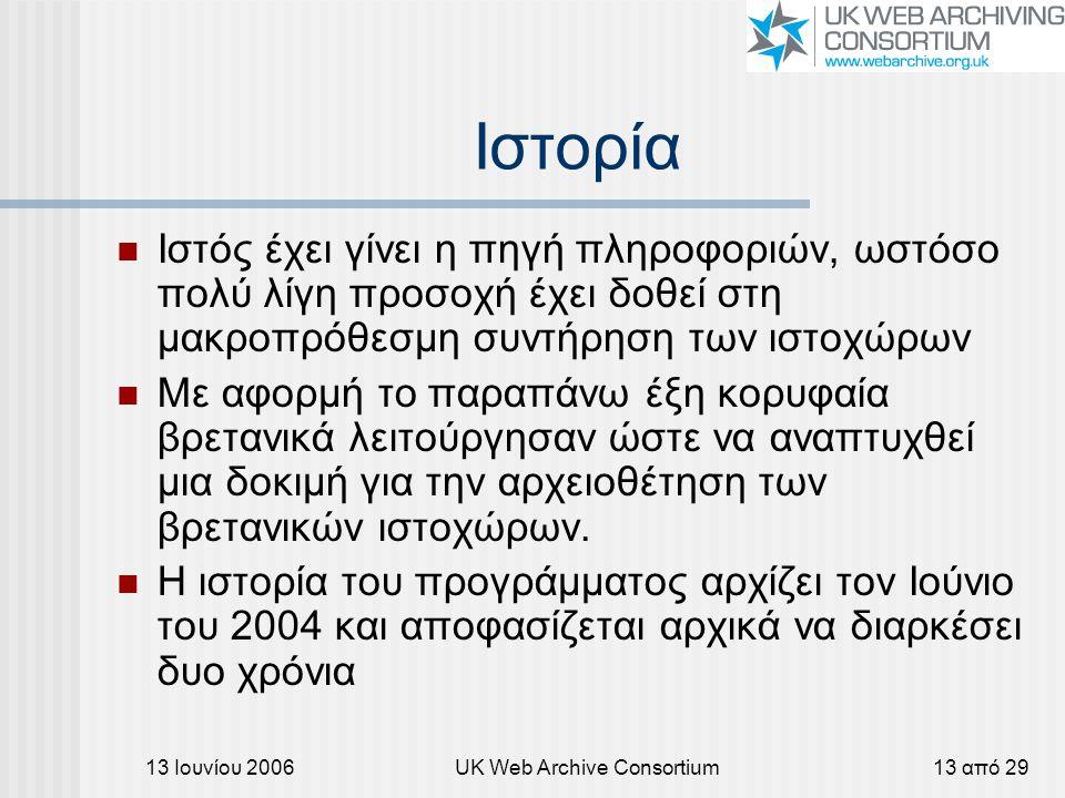 13 Ιουνίου 2006UK Web Archive Consortium13 από 29 Ιστορία Ιστός έχει γίνει η πηγή πληροφοριών, ωστόσο πολύ λίγη προσοχή έχει δοθεί στη μακροπρόθεσμη συντήρηση των ιστοχώρων Με αφορμή το παραπάνω έξη κορυφαία βρετανικά λειτούργησαν ώστε να αναπτυχθεί μια δοκιμή για την αρχειοθέτηση των βρετανικών ιστοχώρων.