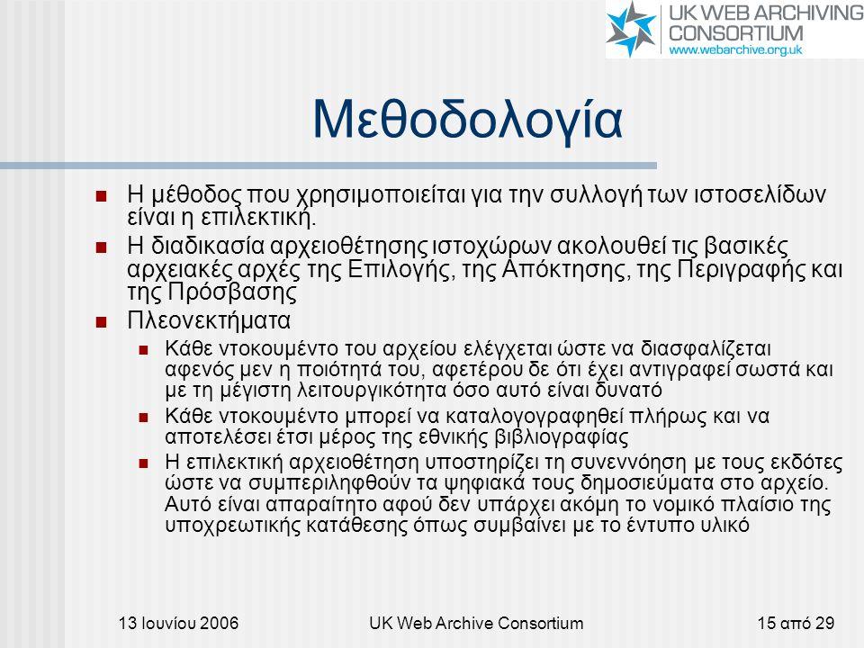 13 Ιουνίου 2006UK Web Archive Consortium15 από 29 Μεθοδολογία Η μέθοδος που χρησιμοποιείται για την συλλογή των ιστοσελίδων είναι η επιλεκτική. Η διαδ