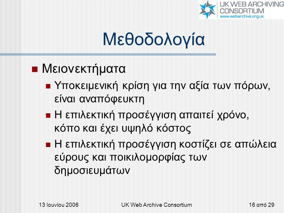 13 Ιουνίου 2006UK Web Archive Consortium16 από 29 Μεθοδολογία Μειονεκτήματα Υποκειμενική κρίση για την αξία των πόρων, είναι αναπόφευκτη Η επιλεκτική προσέγγιση απαιτεί χρόνο, κόπο και έχει υψηλό κόστος Η επιλεκτική προσέγγιση κοστίζει σε απώλεια εύρους και ποικιλομορφίας των δημοσιευμάτων