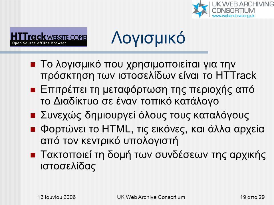 13 Ιουνίου 2006UK Web Archive Consortium19 από 29 Λογισμικό Το λογισμικό που χρησιμοποιείται για την πρόσκτηση των ιστοσελίδων είναι το HTTrack Επιτρέπει τη μεταφόρτωση της περιοχής από το Διαδίκτυο σε έναν τοπικό κατάλογο Συνεχώς δημιουργεί όλους τους καταλόγους Φορτώνει το HTML, τις εικόνες, και άλλα αρχεία από τον κεντρικό υπολογιστή Τακτοποιεί τη δομή των συνδέσεων της αρχικής ιστοσελίδας
