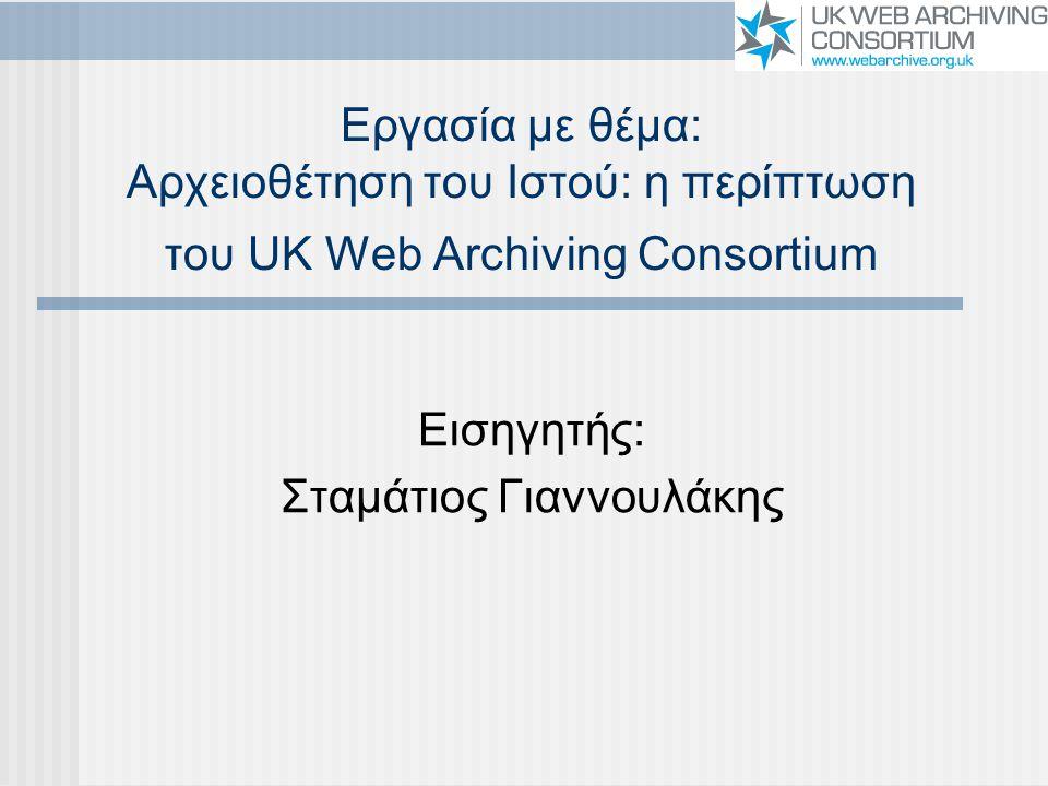 Εργασία με θέμα: Αρχειοθέτηση του Ιστού: η περίπτωση του UK Web Archiving Consortium Εισηγητής: Σταμάτιος Γιαννουλάκης