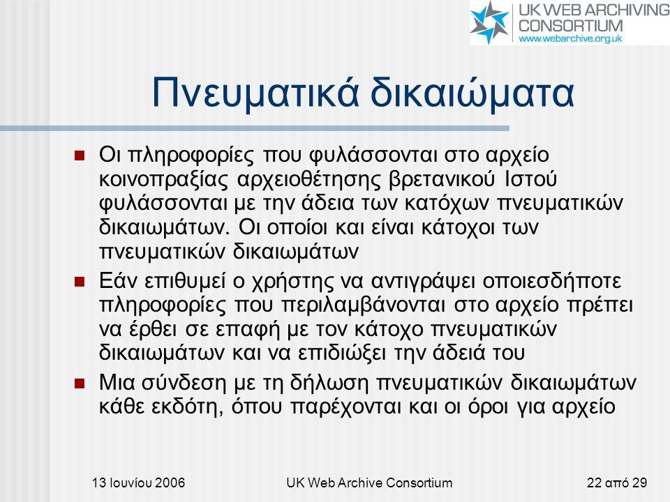 13 Ιουνίου 2006UK Web Archive Consortium22 από 29 Πνευματικά δικαιώματα Οι πληροφορίες που φυλάσσονται στο αρχείο κοινοπραξίας αρχειοθέτησης βρετανικού Ιστού φυλάσσονται με την άδεια των κατόχων πνευματικών δικαιωμάτων.
