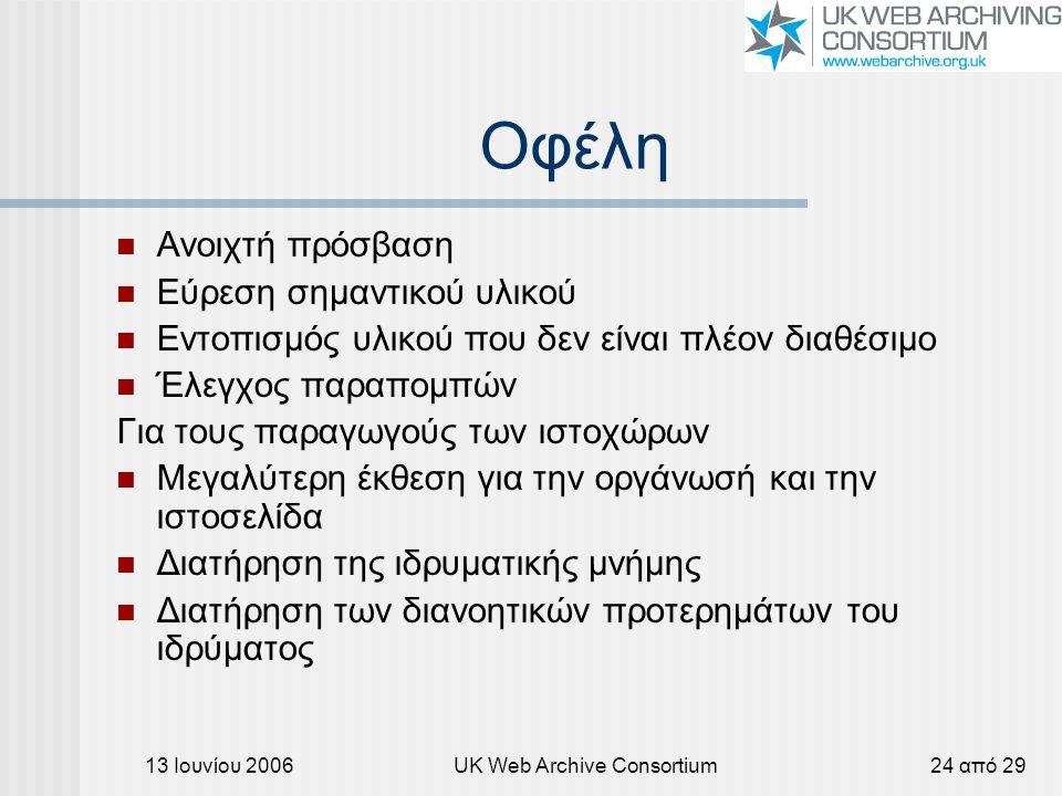13 Ιουνίου 2006UK Web Archive Consortium24 από 29 Οφέλη Ανοιχτή πρόσβαση Εύρεση σημαντικού υλικού Εντοπισμός υλικού που δεν είναι πλέον διαθέσιμο Έλεγχος παραπομπών Για τους παραγωγούς των ιστοχώρων Μεγαλύτερη έκθεση για την οργάνωσή και την ιστοσελίδα Διατήρηση της ιδρυματικής μνήμης Διατήρηση των διανοητικών προτερημάτων του ιδρύματος