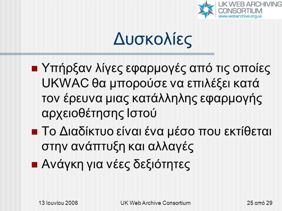 13 Ιουνίου 2006UK Web Archive Consortium25 από 29 Δυσκολίες Υπήρξαν λίγες εφαρμογές από τις οποίες UKWAC θα μπορούσε να επιλέξει κατά τον έρευνα μιας κατάλληλης εφαρμογής αρχειοθέτησης Ιστού Το Διαδίκτυο είναι ένα μέσο που εκτίθεται στην ανάπτυξη και αλλαγές Ανάγκη για νέες δεξιότητες