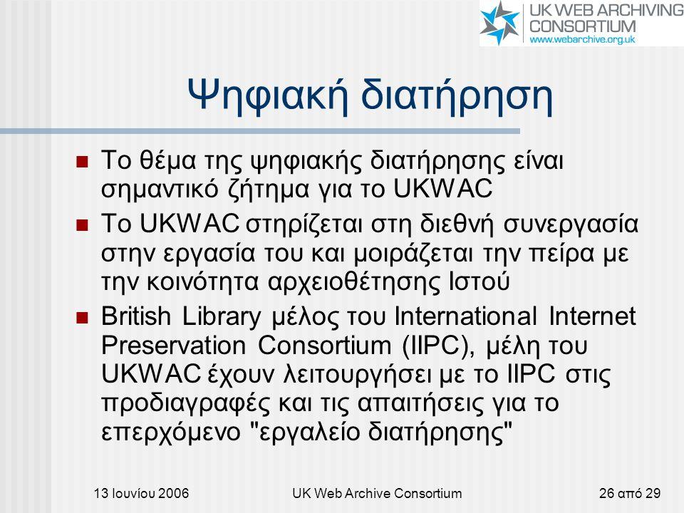 13 Ιουνίου 2006UK Web Archive Consortium26 από 29 Ψηφιακή διατήρηση Το θέμα της ψηφιακής διατήρησης είναι σημαντικό ζήτημα για το UKWAC Το UKWAC στηρίζεται στη διεθνή συνεργασία στην εργασία του και μοιράζεται την πείρα με την κοινότητα αρχειοθέτησης Ιστού British Library μέλος του International Internet Preservation Consortium (IIPC), μέλη του UKWAC έχουν λειτουργήσει με το IIPC στις προδιαγραφές και τις απαιτήσεις για το επερχόμενο εργαλείο διατήρησης