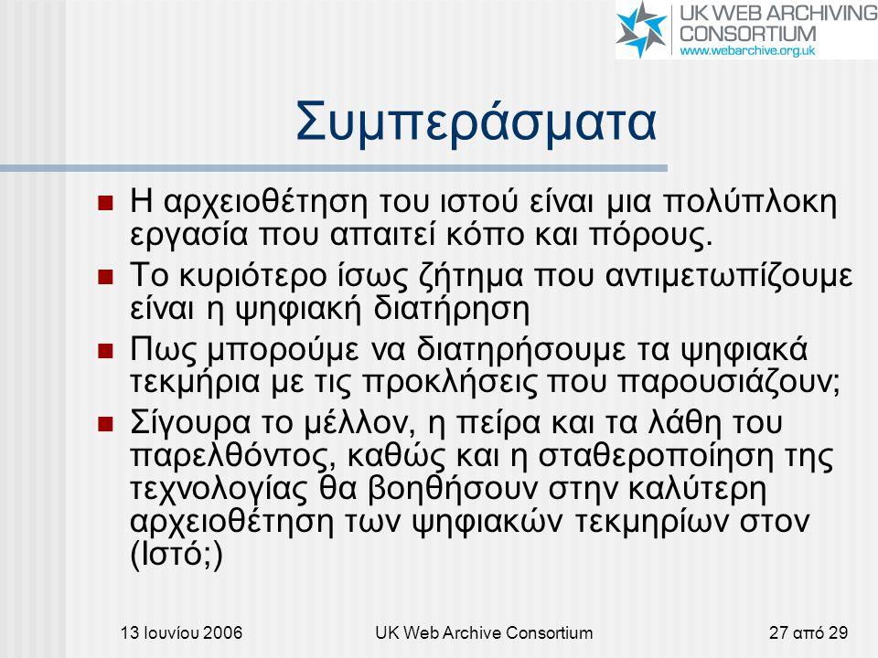 13 Ιουνίου 2006UK Web Archive Consortium27 από 29 Συμπεράσματα Η αρχειοθέτηση του ιστού είναι μια πολύπλοκη εργασία που απαιτεί κόπο και πόρους. Το κυ