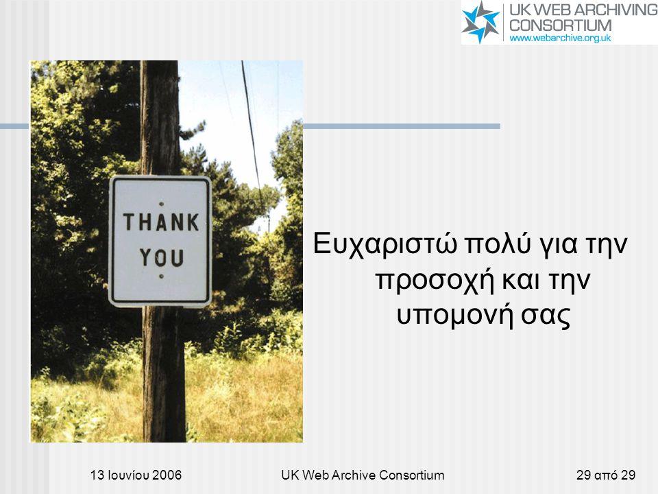 13 Ιουνίου 2006UK Web Archive Consortium29 από 29 Ευχαριστώ πολύ για την προσοχή και την υπομονή σας