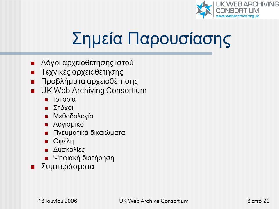 13 Ιουνίου 2006UK Web Archive Consortium3 από 29 Σημεία Παρουσίασης Λόγοι αρχειοθέτησης ιστού Τεχνικές αρχειοθέτησης Προβλήματα αρχειοθέτησης UK Web Archiving Consortium Ιστορία Στόχοι Μεθοδολογία Λογισμικό Πνευματικά δικαιώματα Οφέλη Δυσκολίες Ψηφιακή διατήρηση Συμπεράσματα