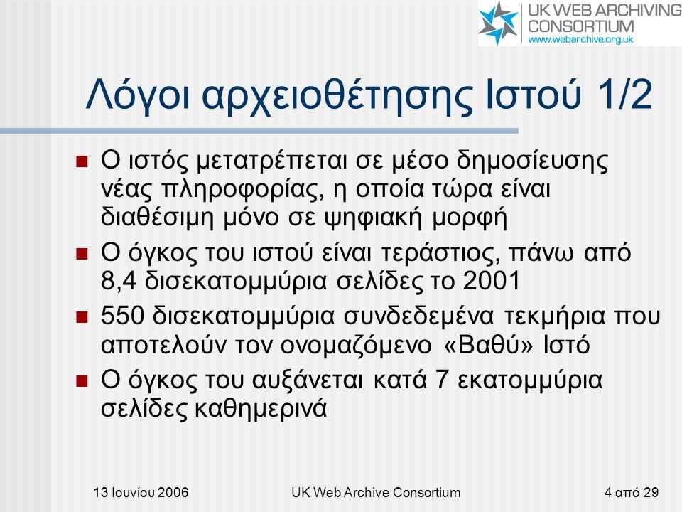 13 Ιουνίου 2006UK Web Archive Consortium4 από 29 Λόγοι αρχειοθέτησης Ιστού 1/2 Ο ιστός μετατρέπεται σε μέσο δημοσίευσης νέας πληροφορίας, η οποία τώρα είναι διαθέσιμη μόνο σε ψηφιακή μορφή Ο όγκος του ιστού είναι τεράστιος, πάνω από 8,4 δισεκατομμύρια σελίδες το 2001 550 δισεκατομμύρια συνδεδεμένα τεκμήρια που αποτελούν τον ονομαζόμενο «Βαθύ» Ιστό Ο όγκος του αυξάνεται κατά 7 εκατομμύρια σελίδες καθημερινά
