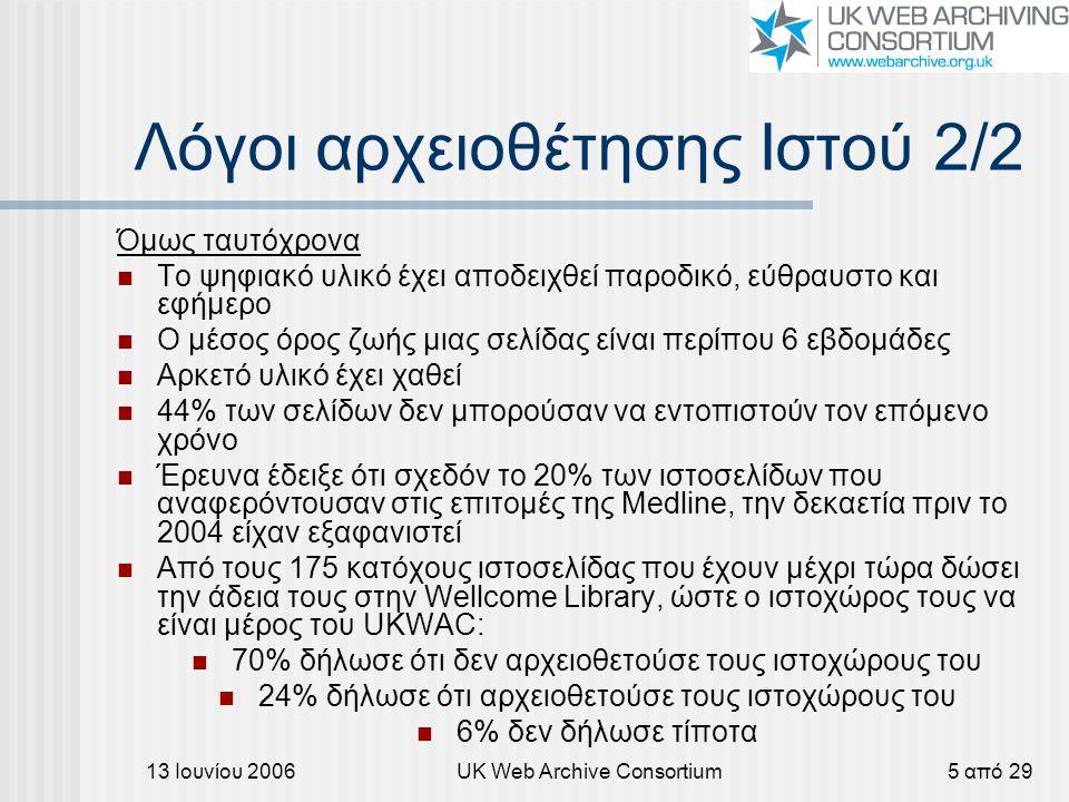 13 Ιουνίου 2006UK Web Archive Consortium5 από 29 Λόγοι αρχειοθέτησης Ιστού 2/2 Όμως ταυτόχρονα Το ψηφιακό υλικό έχει αποδειχθεί παροδικό, εύθραυστο κα