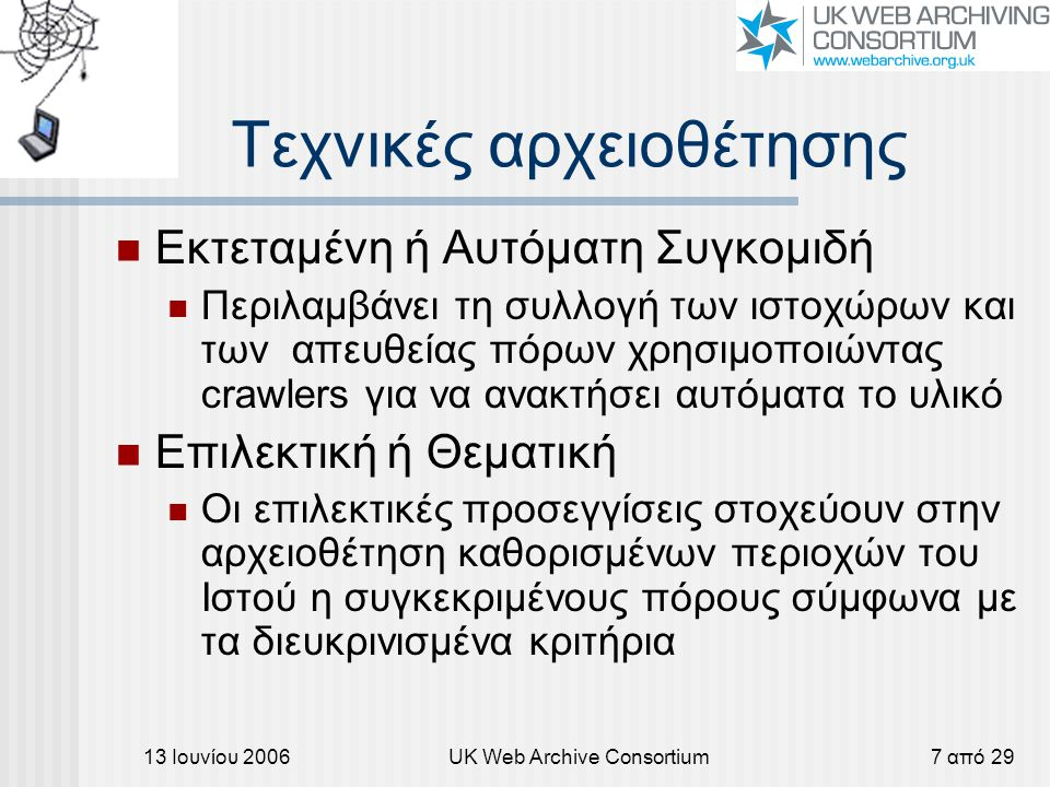 13 Ιουνίου 2006UK Web Archive Consortium7 από 29 Τεχνικές αρχειοθέτησης Εκτεταμένη ή Αυτόματη Συγκομιδή Περιλαμβάνει τη συλλογή των ιστοχώρων και των απευθείας πόρων χρησιμοποιώντας crawlers για να ανακτήσει αυτόματα το υλικό Επιλεκτική ή Θεματική Οι επιλεκτικές προσεγγίσεις στοχεύουν στην αρχειοθέτηση καθορισμένων περιοχών του Ιστού η συγκεκριμένους πόρους σύμφωνα με τα διευκρινισμένα κριτήρια