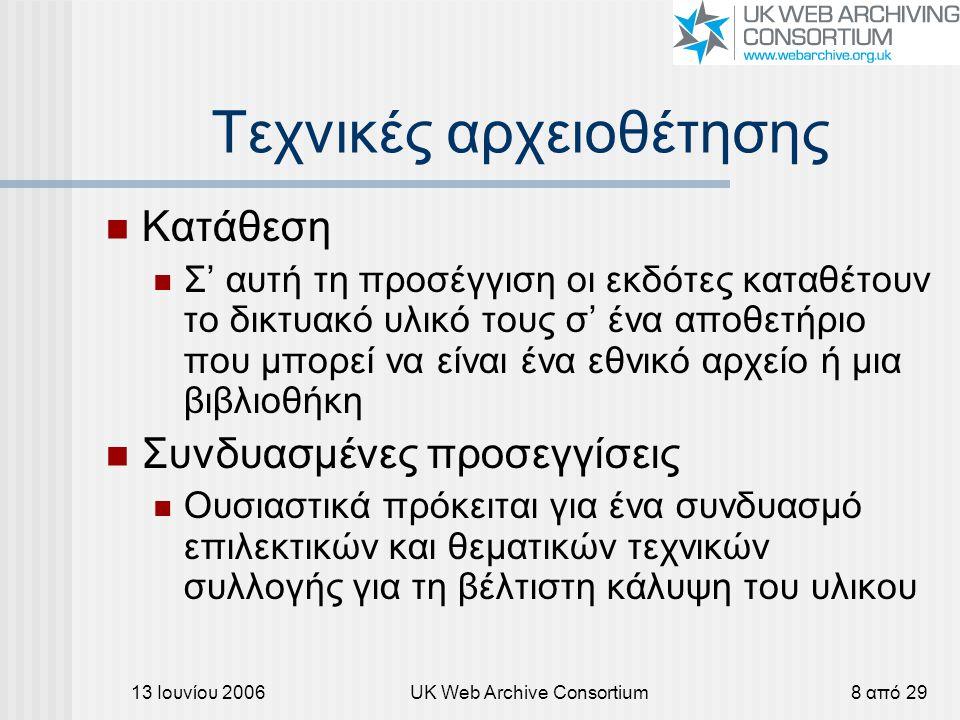13 Ιουνίου 2006UK Web Archive Consortium8 από 29 Τεχνικές αρχειοθέτησης Κατάθεση Σ' αυτή τη προσέγγιση οι εκδότες καταθέτουν το δικτυακό υλικό τους σ' ένα αποθετήριο που μπορεί να είναι ένα εθνικό αρχείο ή μια βιβλιοθήκη Συνδυασμένες προσεγγίσεις Ουσιαστικά πρόκειται για ένα συνδυασμό επιλεκτικών και θεματικών τεχνικών συλλογής για τη βέλτιστη κάλυψη του υλικου