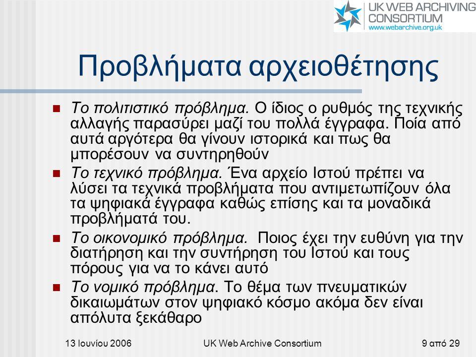 13 Ιουνίου 2006UK Web Archive Consortium9 από 29 Προβλήματα αρχειοθέτησης Το πολιτιστικό πρόβλημα. Ο ίδιος ο ρυθμός της τεχνικής αλλαγής παρασύρει μαζ