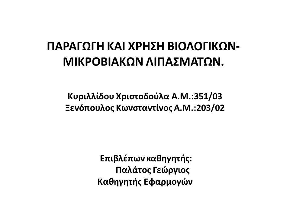 ΠΑΡΑΓΩΓΗ ΚΑΙ ΧΡΗΣΗ ΒΙΟΛΟΓΙΚΩΝ- ΜΙΚΡΟΒΙΑΚΩΝ ΛΙΠΑΣΜΑΤΩΝ. Κυριλλίδου Χριστοδούλα Α.Μ.:351/03 Ξενόπουλος Κωνσταντίνος Α.Μ.:203/02 Επιβλέπων καθηγητής: Παλ
